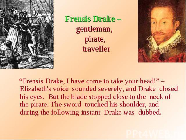 "Frensis Drake – gentleman, pirate, traveller ""Frensis Drake, I have come to take your head!"" – Elizabeth's voice sounded severely, and Drake closed his eyes. But the blade stopped close to the neck of the pirate. The sword touched his shoulder, and …"