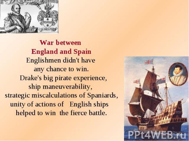 War between England and Spain Englishmen didn't have any chance to win. Drake's big pirate experience, ship maneuverability, strategic miscalculations of Spaniards, unity of actions of English ships helped to win the fierce battle.