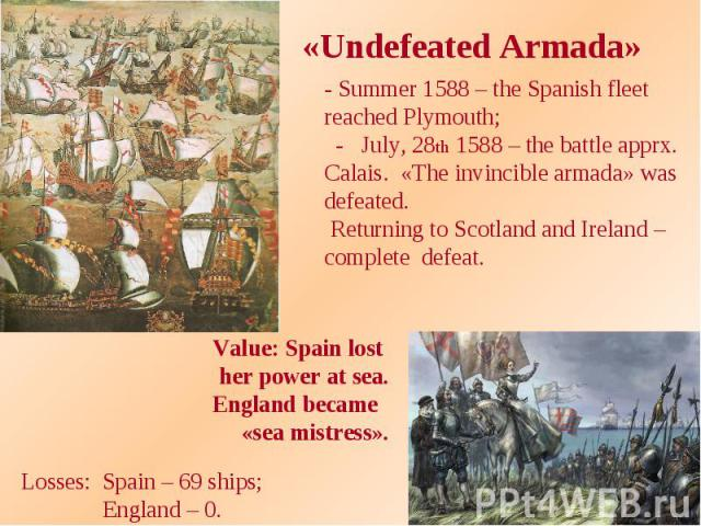 «Undefeated Armada» - Summer 1588 – the Spanish fleet reached Plymouth; - July, 28th 1588 – the battle apprx. Calais. «The invincible armada» was defeated. Returning to Scotland and Ireland – complete defeat. Value: Spain lost her power at sea. Engl…