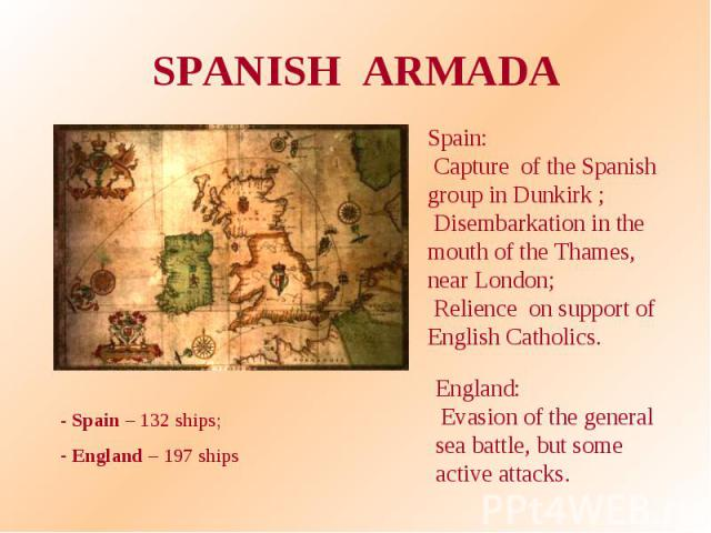 SPANISH ARMADA Spain: Capture of the Spanish group in Dunkirk ; Disembarkation in the mouth of the Thames, near London; Relience on support of English Catholics. England: Evasion of the general sea battle, but some active attacks. - Spain – 132 ship…