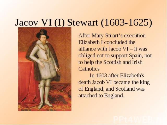 Jacov VI (I) Stewart (1603-1625) After Mary Stuart's execution Elizabeth I concluded the alliance with Jacob VI – it was obliged not to support Spain, not to help the Scottish and Irish Catholics In 1603 after Elizabeth's death Jacob VI became the k…