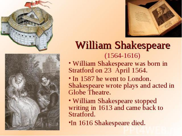 William Shakespeare (1564-1616) William Shakespeare was born in Stratford on 23 April 1564. In 1587 he went to London. Shakespeare wrote plays and acted in Globe Theatre. William Shakespeare stopped writing in 1613 and came back to Stratford. In 161…