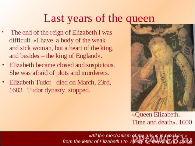 Last years of the queen The end of the reign of Elizabeth I was difficult. «I have a body of the weak and sick woman, but a heart of the king, and besides – the king of England». Elizabeth became closed and suspicious. She was afraid of plots and mu…