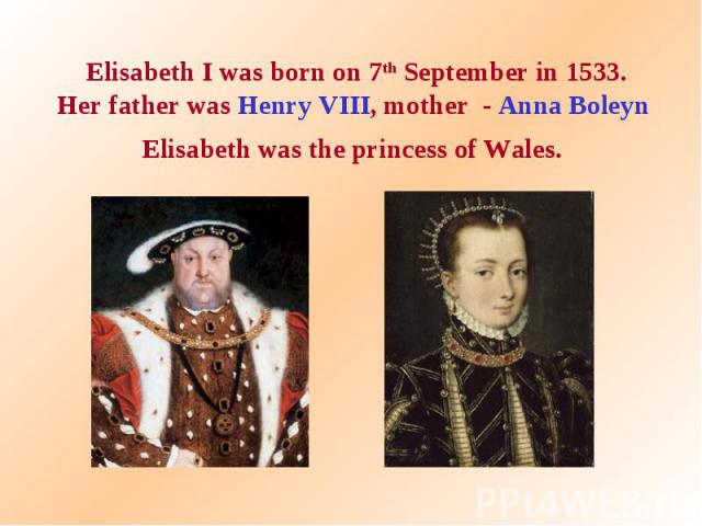 Elisabeth I was born on 7th September in 1533. Her father was Henry VIII, mother - Anna Boleyn Elisabeth was the princess of Wales.