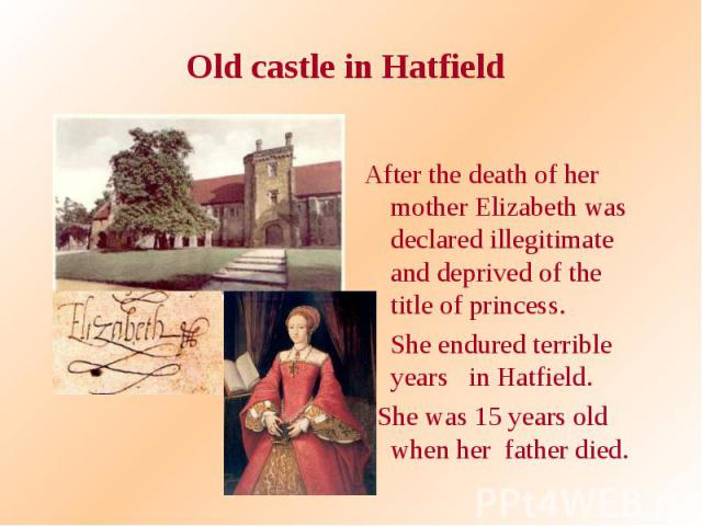 Old castle in Hatfield After the death of her mother Elizabeth was declared illegitimate and deprived of the title of princess. She endured terrible years in Hatfield. She was 15 years old when her father died.
