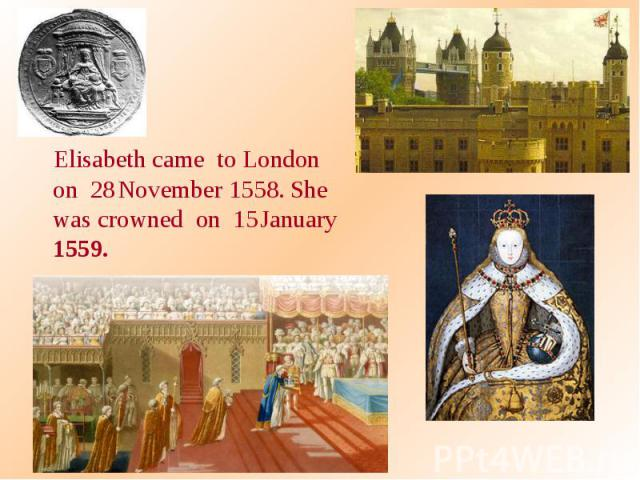 Elisabeth came to London on 28 November 1558. She was crowned on 15 January 1559.