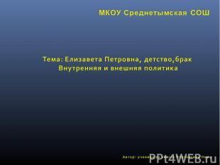 МКОУ Среднетымская СОШ Тема: Елизавета Петровна, детство,брак Внутренняя и внешн