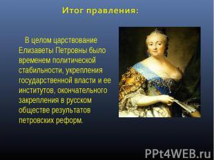 Итог правления: В целом царствование Елизаветы Петровны было временем политическ