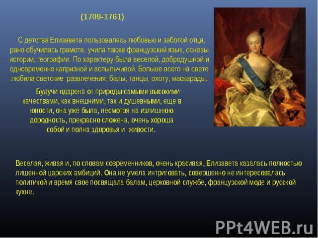 (1709-1761)  С детства Елизавета пользовалась любовью и заботой отца, рано обучилась грамоте, учила также французский язык, основы истории, географии. По характеру была веселой, добродушной и одновременно капризной и вспыльчивой. Больше всего на с…