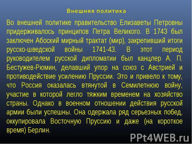 Внешняя политика Во внешней политике правительство Елизаветы Петровны придерживалось принципов Петра Великого. В 1743 был заключен Абоский мирный трактат (мир), закрепивший итоги русско-шведской войны 1741-43. В этот период руководителем русской дип…