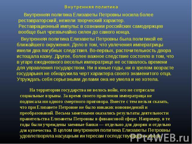 Внутренняя политика Внутренняя политика Елизаветы Петровны носила более реставраторский, нежели творческий характер. Реставрационный импульс в сознании российских самодержцев вообще был чрезвычайно силен до самого конца. Внутренняя политика Елизавет…