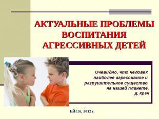 Актуальные проблемы воспитания агрессивных детей Очевидно, что человек наиболее