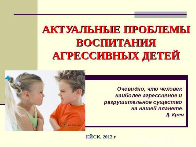 Актуальные проблемы воспитания агрессивных детей Очевидно, что человек наиболее агрессивное и разрушительное существо на нашей планете. Д. Креч