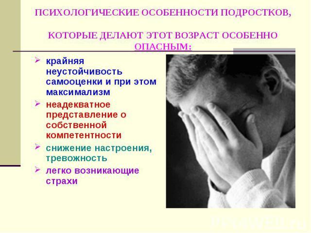 ПСИХОЛОГИЧЕСКИЕ ОСОБЕННОСТИ ПОДРОСТКОВ, КОТОРЫЕ ДЕЛАЮТ ЭТОТ ВОЗРАСТ ОСОБЕННО ОПАСНЫМ: крайняя неустойчивость самооценки и при этом максимализм неадекватное представление о собственной компетентности снижение настроения, тревожность легко возникающие…
