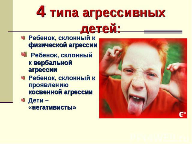 4 типа агрессивных детей: Ребенок, склонный к физической агрессии Ребенок, склонный к вербальной агрессии Ребенок, склонный к проявлению косвенной агрессии Дети – «негативисты»