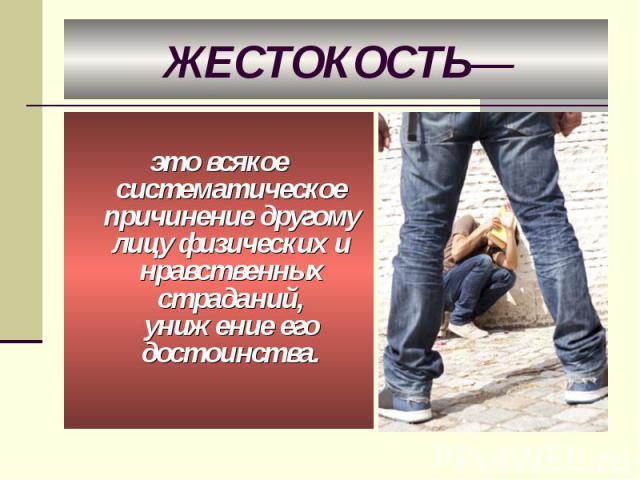 ЖЕСТОКОСТЬ— это всякое систематическое причинение другому лицу физических и нравственных страданий, унижение его достоинства.