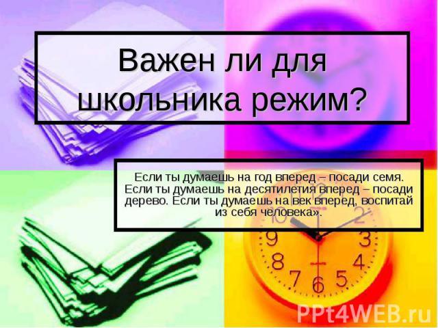 Важен ли для школьника режим? Если ты думаешь на год вперед – посади семя. Если ты думаешь на десятилетия вперед – посади дерево. Если ты думаешь на век вперед, воспитай из себя человека».