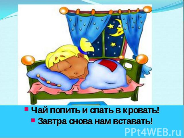 Чай попить и спать в кровать! Завтра снова нам вставать!