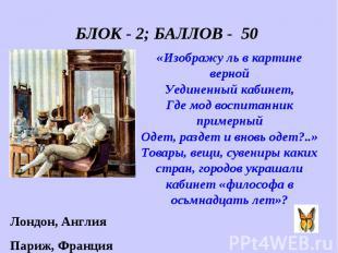 БЛОК - 2; БАЛЛОВ - 50 «Изображу ль в картине верной Уединенный кабинет, Где мод