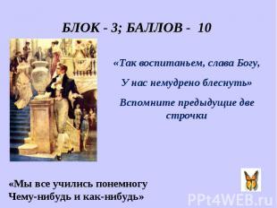 БЛОК - 3; БАЛЛОВ - 10 «Так воспитаньем, слава Богу, У нас немудрено блеснуть» Вс