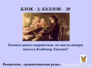 БЛОК - 3; БАЛЛОВ - 30 «Он пел разлуку и печаль, И нечто, и туманну даль.» Поэтом