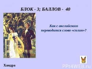 БЛОК - 3; БАЛЛОВ - 40 Как с английского переводится слово «сплин»?
