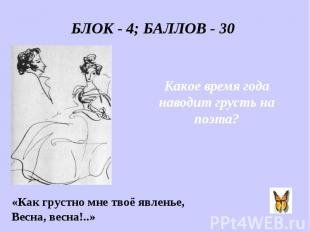БЛОК - 4; БАЛЛОВ - 30 Какое время года наводит грусть на поэта? «Как грустно мне