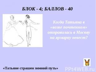 БЛОК - 4; БАЛЛОВ - 40 Когда Татьяна в «возке почтенном» отправилась в Москву на