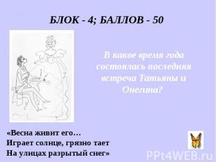 БЛОК - 4; БАЛЛОВ - 50 В какое время года состоялась последняя встреча Татьяны и