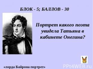 БЛОК - 5; БАЛЛОВ - 30 Портрет какого поэта увидела Татьяна в кабинете Онегина?