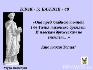 БЛОК - 5; БАЛЛОВ - 40 «Она пред хладною толпой, Где Талия тихонько дремлет И пле