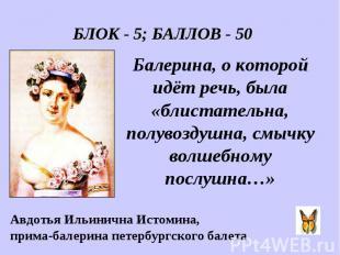 БЛОК - 5; БАЛЛОВ - 50 Балерина, о которой идёт речь, была «блистательна, полувоз