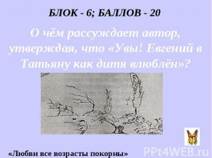 БЛОК - 6; БАЛЛОВ - 20 О чём рассуждает автор, утверждая, что «Увы! Евгений в Тат