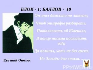 БЛОК - 1; БАЛЛОВ - 10 Он знал довольно по латыне, Чтоб эпиграфы разбирать, Потол