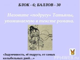 БЛОК - 6; БАЛЛОВ - 30 Назовите «подругу» Татьяны, упоминаемую в тексте романа. «