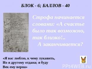 БЛОК - 6; БАЛЛОВ - 40 Строфа начинается словами: «А счастье было так возможно, т
