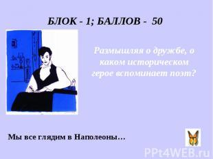 БЛОК - 1; БАЛЛОВ - 50 Размышляя о дружбе, о каком историческом герое вспоминает