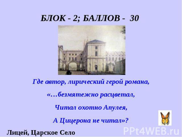 БЛОК - 2; БАЛЛОВ - 30 Где автор, лирический герой романа, «…безмятежно расцветал, Читал охотно Апулея, А Цицерона не читал»?