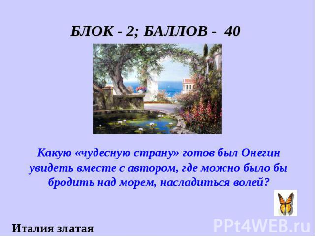 БЛОК - 2; БАЛЛОВ - 40 Какую «чудесную страну» готов был Онегин увидеть вместе с автором, где можно было бы бродить над морем, насладиться волей?