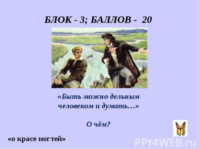 БЛОК - 3; БАЛЛОВ - 20 «Быть можно дельным человеком и думать…» О чём?