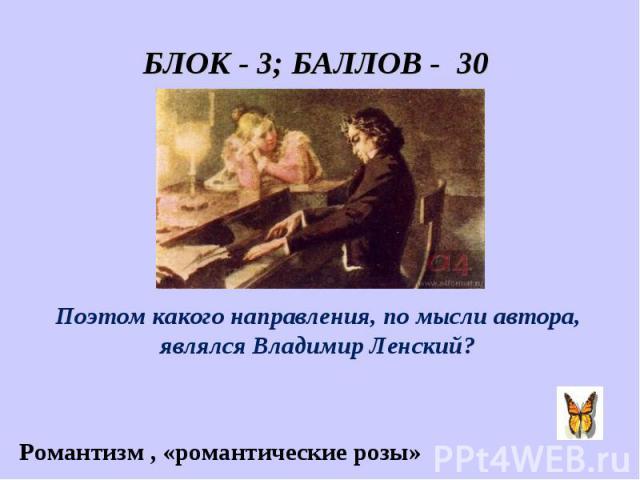 БЛОК - 3; БАЛЛОВ - 30 «Он пел разлуку и печаль, И нечто, и туманну даль.» Поэтом какого направления, по мысли автора, являлся Владимир Ленский? Романтизм , «романтические розы»