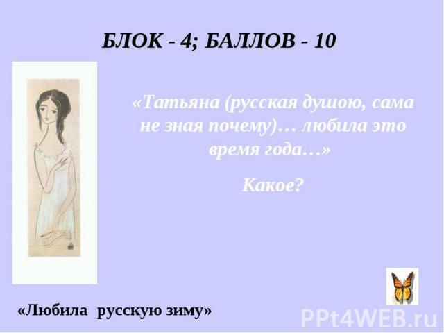 БЛОК - 4; БАЛЛОВ - 10 «Татьяна (русская душою, сама не зная почему)… любила это время года…» Какое? «Любила русскую зиму»