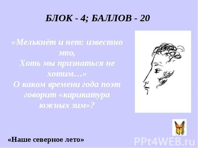 БЛОК - 4; БАЛЛОВ - 20 «Мелькнёт и нет: известно это, Хоть мы признаться не хотим…» О каком времени года поэт говорит «карикатура южных зим»?