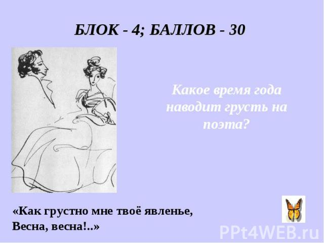 БЛОК - 4; БАЛЛОВ - 30 Какое время года наводит грусть на поэта? «Как грустно мне твоё явленье, Весна, весна!..»