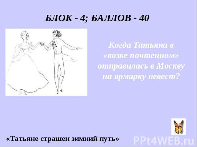 БЛОК - 4; БАЛЛОВ - 40 Когда Татьяна в «возке почтенном» отправилась в Москву на ярмарку невест? «Татьяне страшен зимний путь»