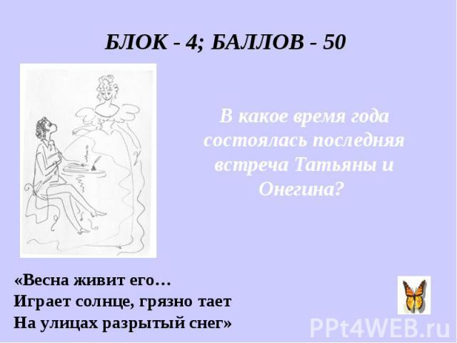 БЛОК - 4; БАЛЛОВ - 50 В какое время года состоялась последняя встреча Татьяны и Онегина? «Весна живит его… Играет солнце, грязно тает На улицах разрытый снег»
