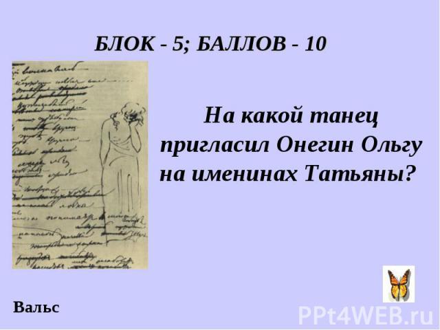 БЛОК - 5; БАЛЛОВ - 10 На какой танец пригласил Онегин Ольгу на именинах Татьяны?
