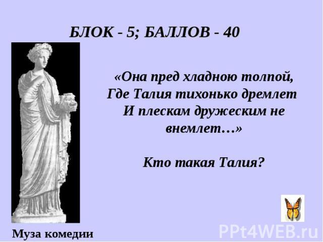 БЛОК - 5; БАЛЛОВ - 40 «Она пред хладною толпой, Где Талия тихонько дремлет И плескам дружеским не внемлет…» Кто такая Талия?