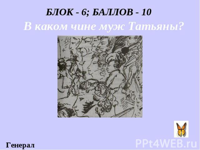 БЛОК - 6; БАЛЛОВ - 10 В каком чине муж Татьяны?