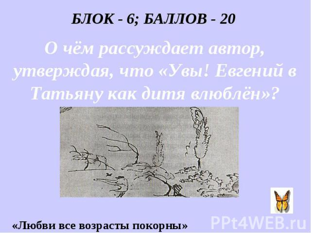 БЛОК - 6; БАЛЛОВ - 20 О чём рассуждает автор, утверждая, что «Увы! Евгений в Татьяну как дитя влюблён»?